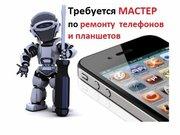Требуется мастер по ремонту мобильных телефонов